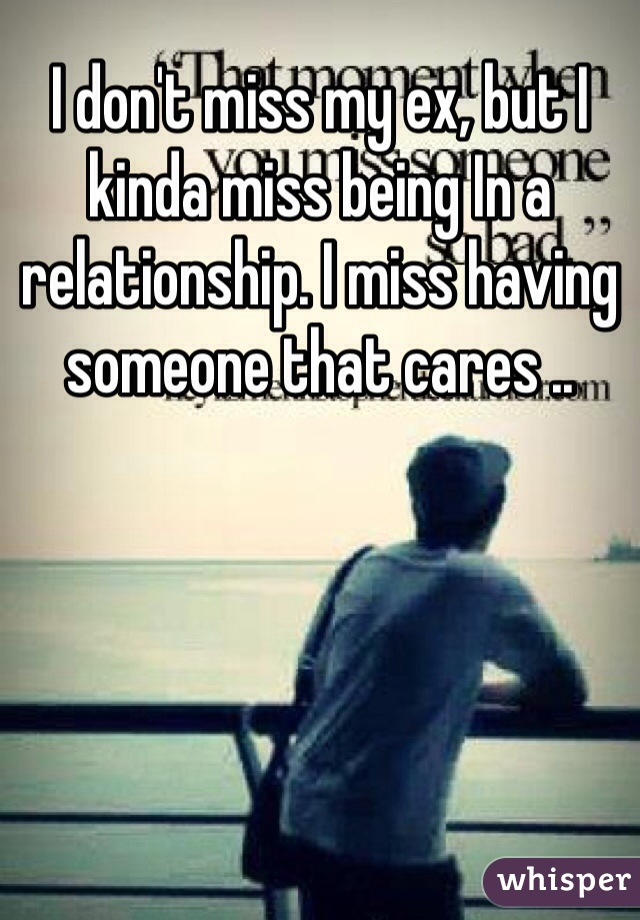 I don't miss my ex, but I kinda miss being In a relationship. I miss having someone that cares ..