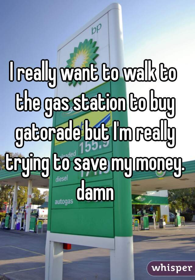 I really want to walk to the gas station to buy gatorade but I'm really trying to save my money. damn