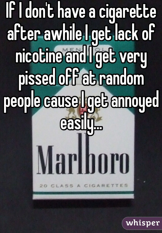If I don't have a cigarette after awhile I get lack of nicotine and I get very pissed off at random people cause I get annoyed easily...