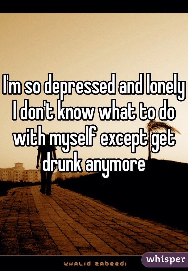 I'm so depressed and lonely I don't know what to do with myself except get drunk anymore