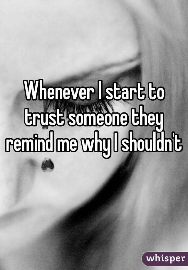 Whenever I start to trust someone they remind me why I shouldn't