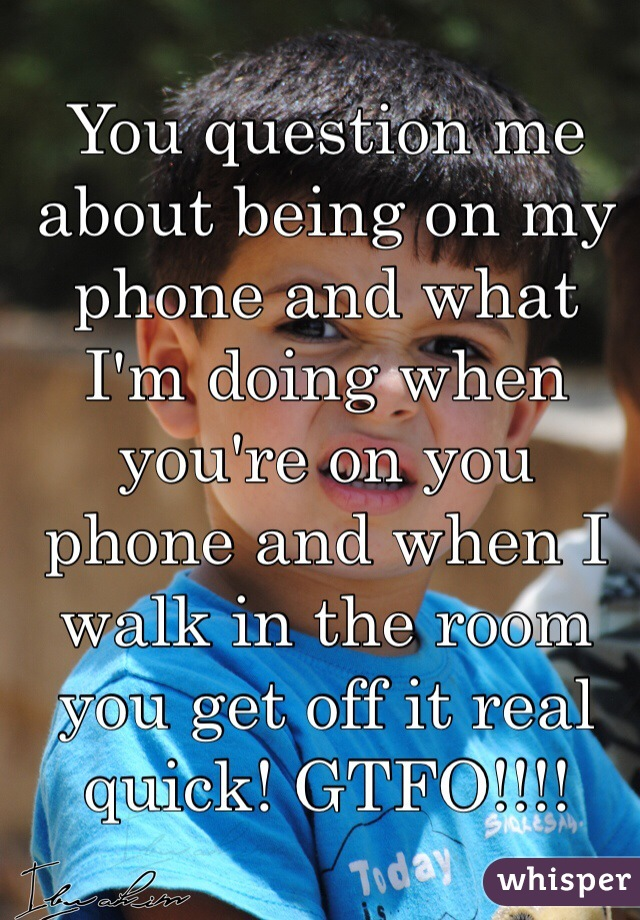 You question me about being on my phone and what I'm doing when you're on you phone and when I walk in the room you get off it real quick! GTFO!!!!