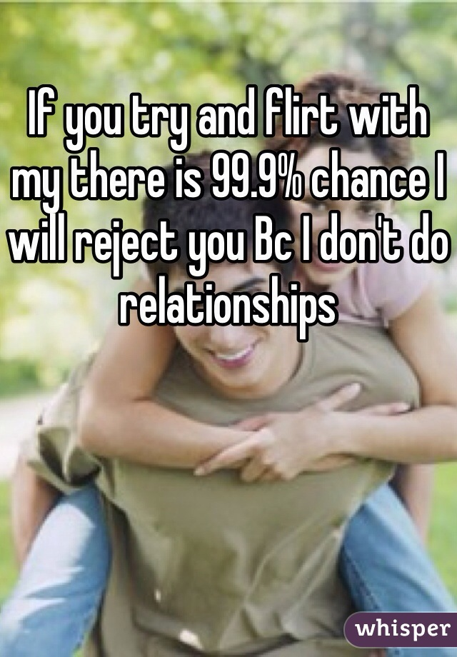 If you try and flirt with my there is 99.9% chance I will reject you Bc I don't do relationships