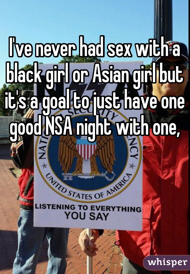 I've never had sex with a black girl or Asian girl but it's a goal to just have one good NSA night with one,