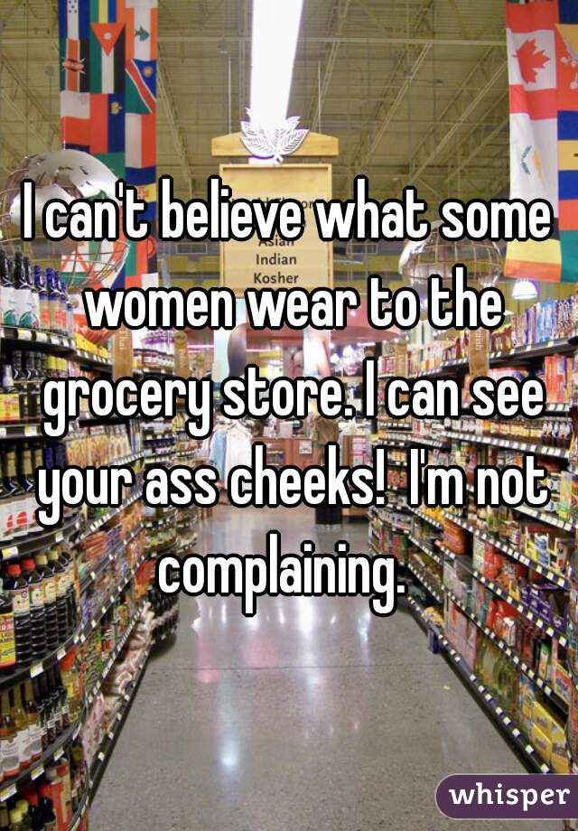 I can't believe what some women wear to the grocery store. I can see your ass cheeks!  I'm not complaining.