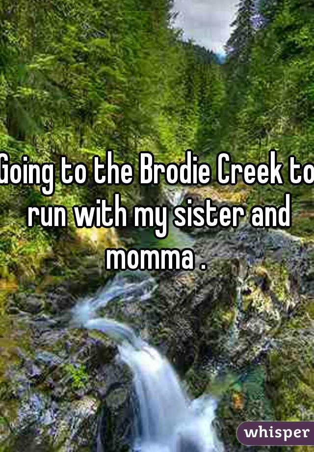 Going to the Brodie Creek to run with my sister and momma .