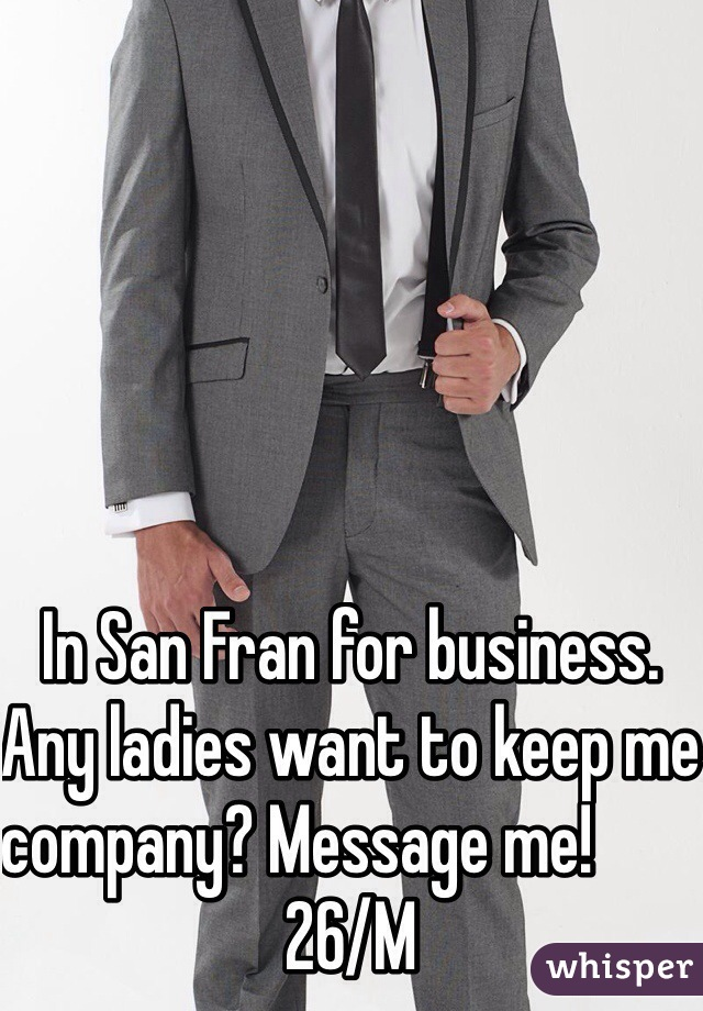 In San Fran for business. Any ladies want to keep me company? Message me!                                 26/M