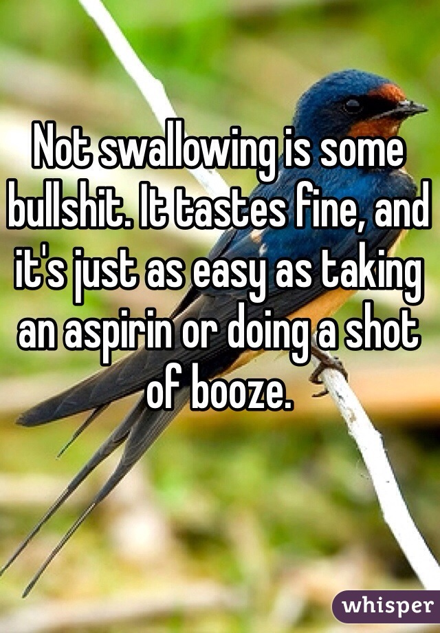 Not swallowing is some bullshit. It tastes fine, and it's just as easy as taking an aspirin or doing a shot of booze.