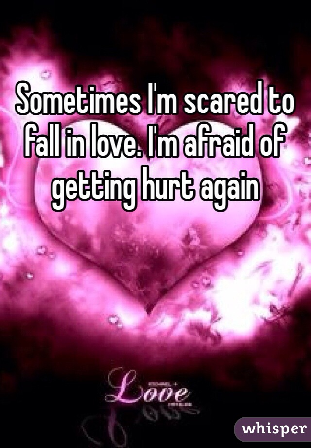 Sometimes I'm scared to fall in love. I'm afraid of getting hurt again