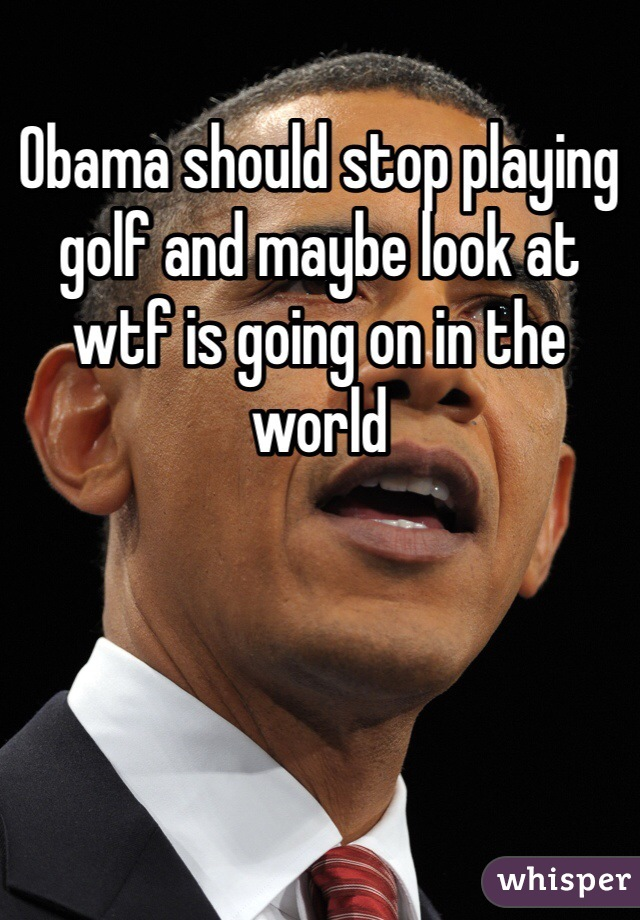 Obama should stop playing golf and maybe look at wtf is going on in the world