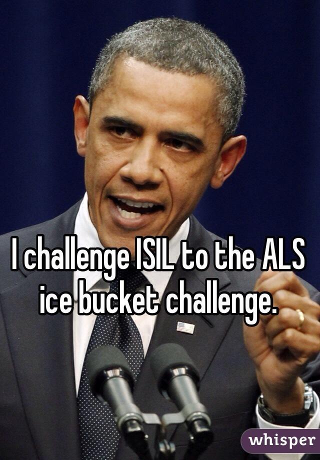 I challenge ISIL to the ALS ice bucket challenge.