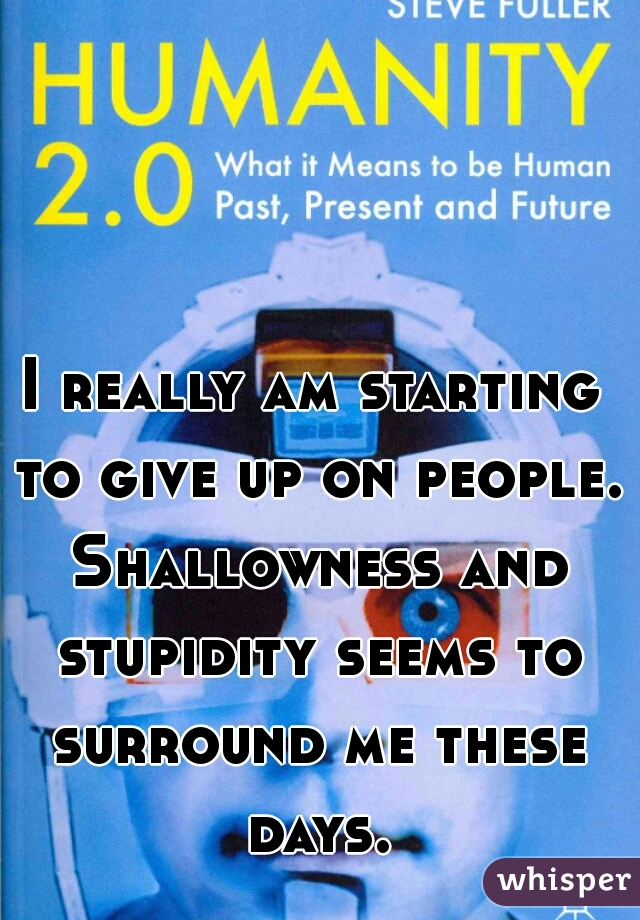 I really am starting to give up on people. Shallowness and stupidity seems to surround me these days.