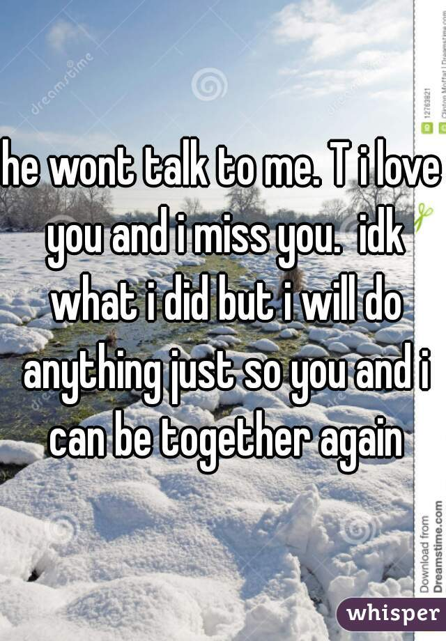 he wont talk to me. T i love you and i miss you.  idk what i did but i will do anything just so you and i can be together again