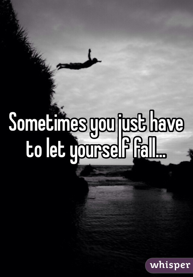 Sometimes you just have to let yourself fall...