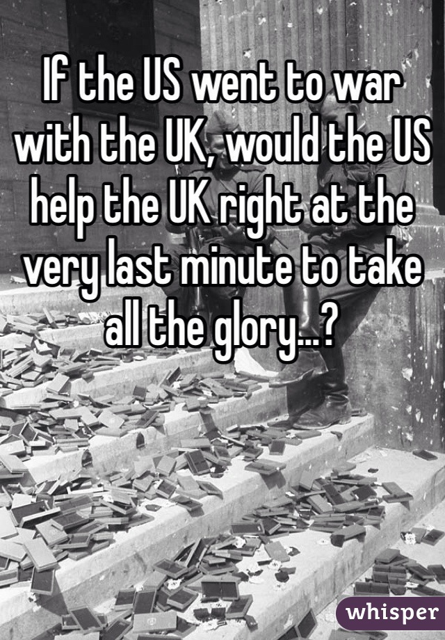 If the US went to war with the UK, would the US help the UK right at the very last minute to take all the glory...?