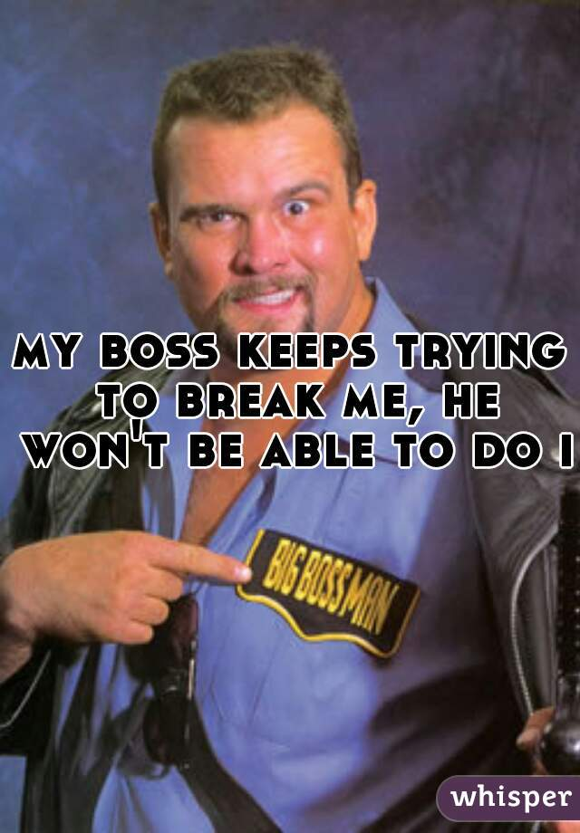 my boss keeps trying to break me, he won't be able to do it