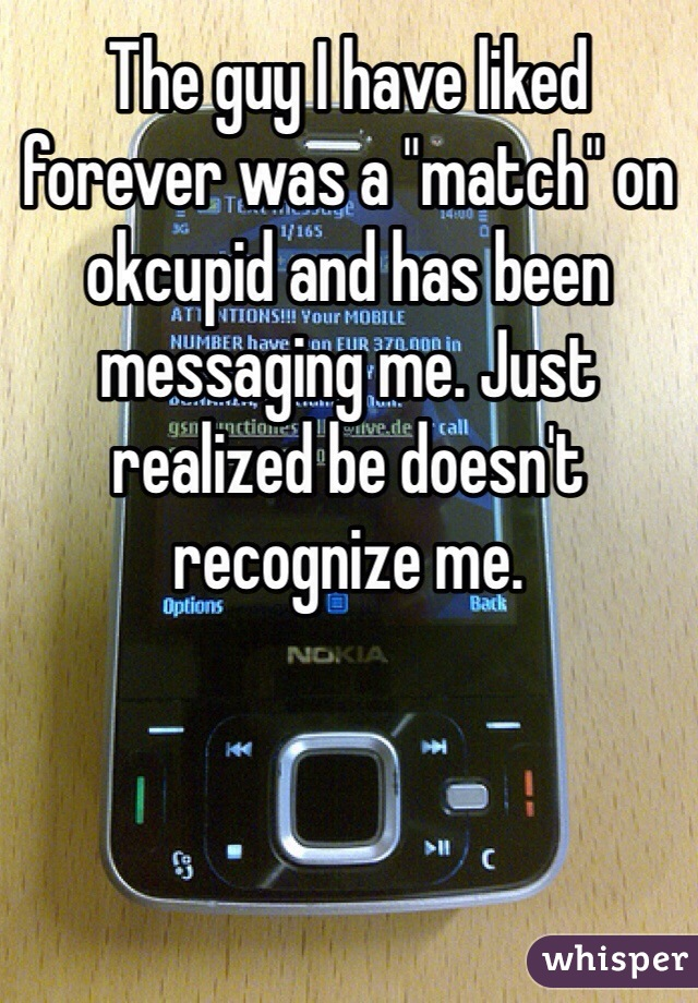 """The guy I have liked forever was a """"match"""" on okcupid and has been messaging me. Just realized be doesn't recognize me."""