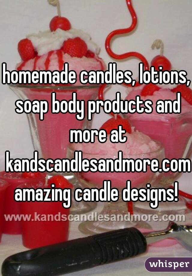 homemade candles, lotions, soap body products and more at kandscandlesandmore.com  amazing candle designs!