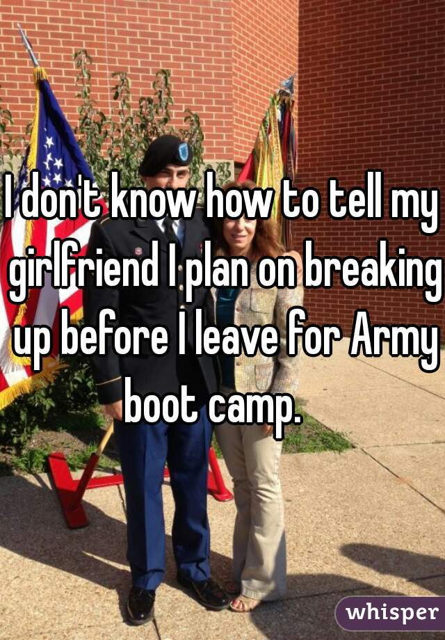 I don't know how to tell my girlfriend I plan on breaking up before I leave for Army boot camp.