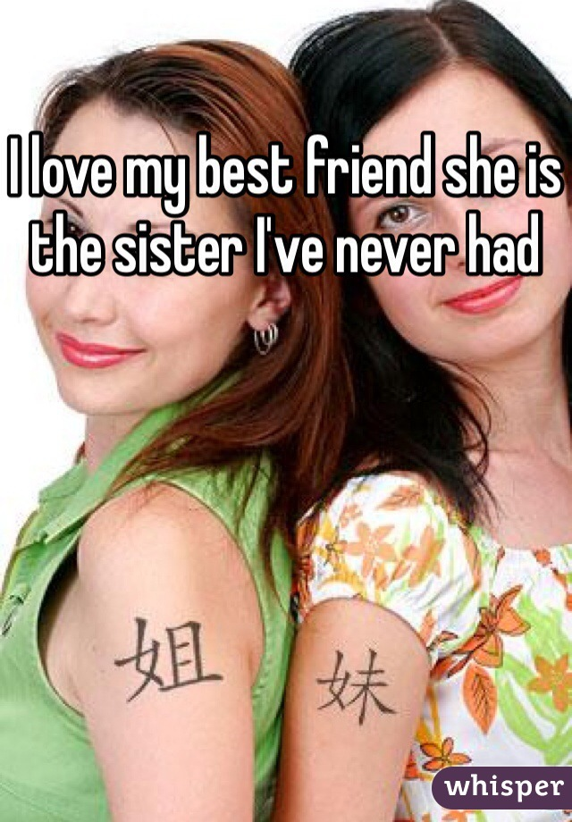 I love my best friend she is the sister I've never had