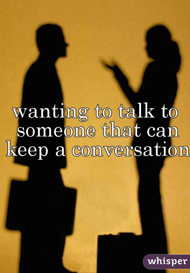 wanting to talk to someone that can keep a conversation