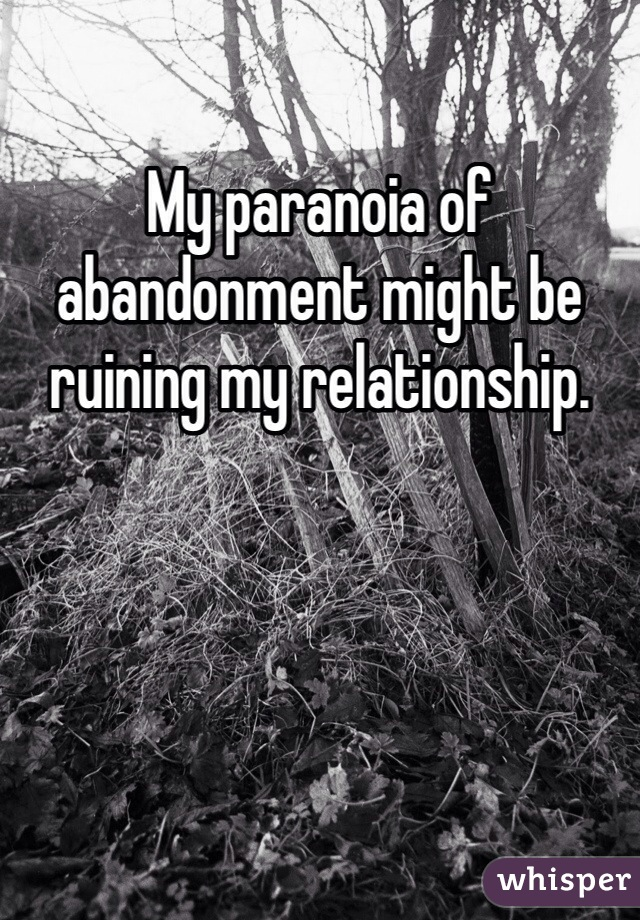 My paranoia of abandonment might be ruining my relationship.