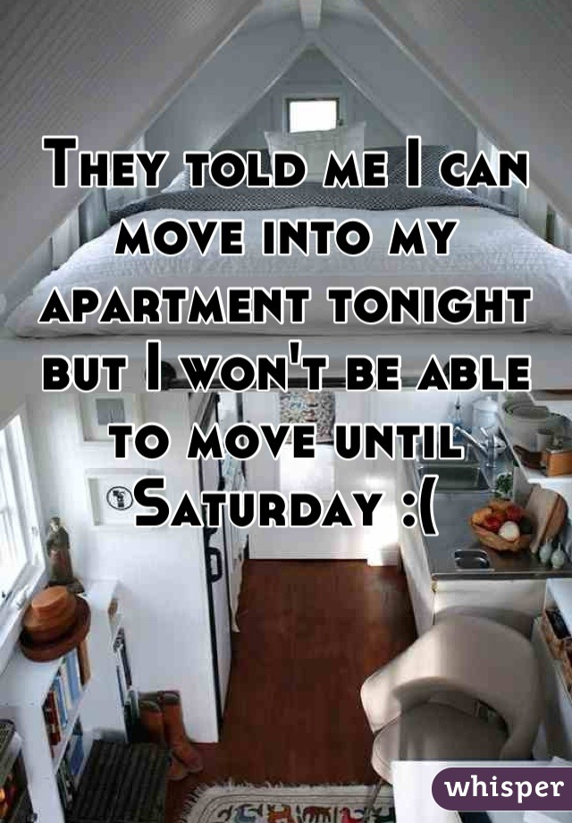 They told me I can move into my apartment tonight but I won't be able to move until Saturday :(