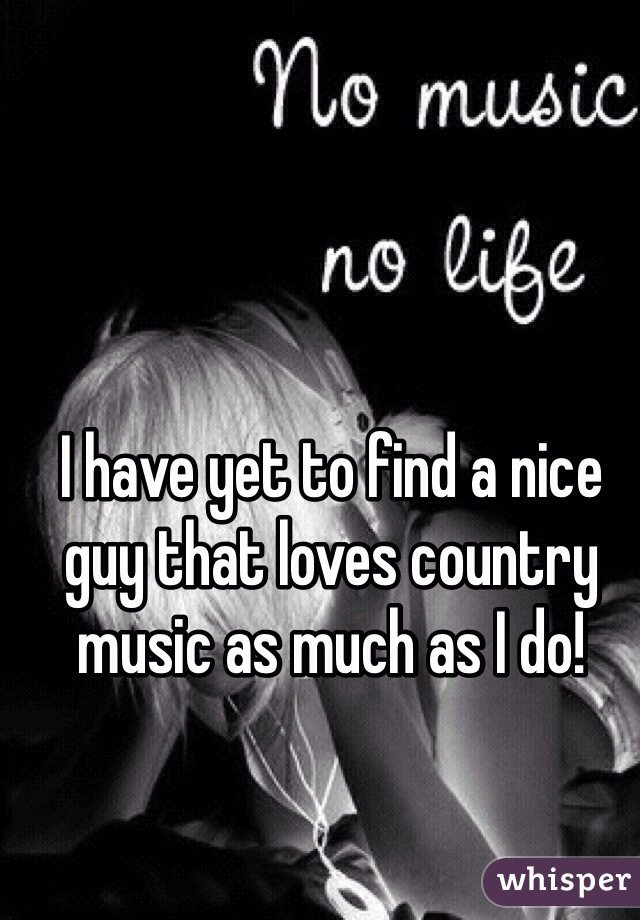 I have yet to find a nice guy that loves country music as much as I do!