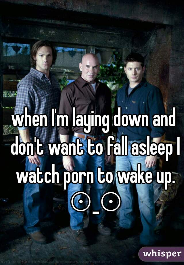 when I'm laying down and don't want to fall asleep I watch porn to wake up. ⊙_⊙