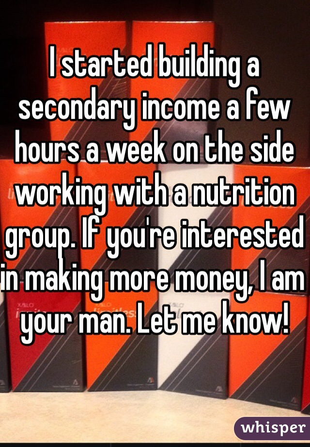 I started building a secondary income a few hours a week on the side working with a nutrition group. If you're interested in making more money, I am your man. Let me know!