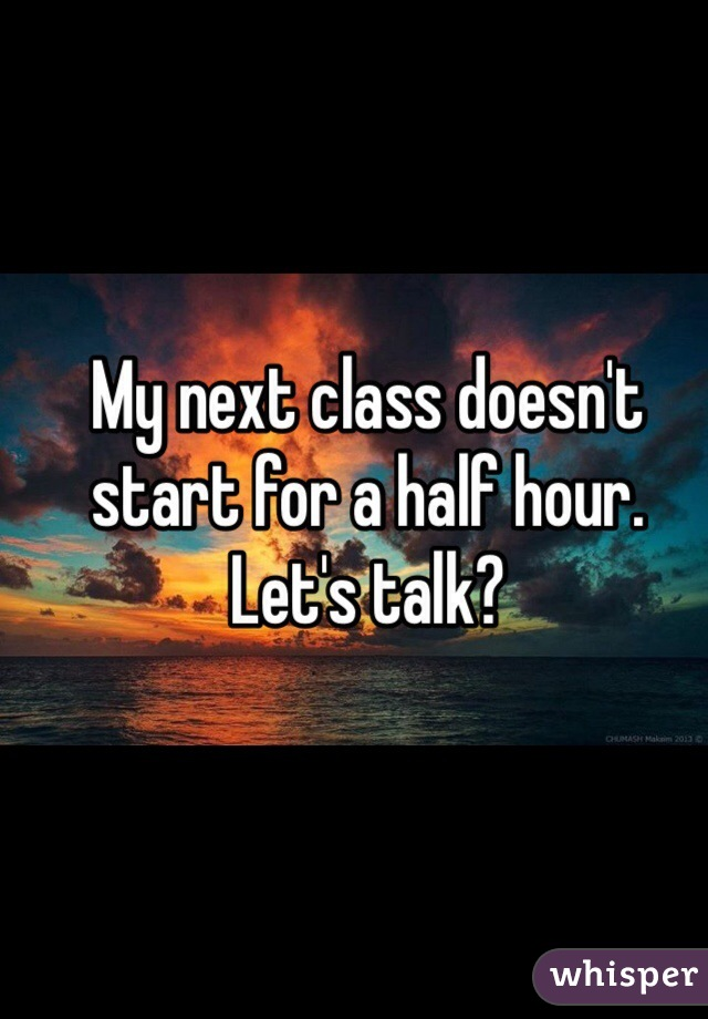 My next class doesn't start for a half hour.  Let's talk?