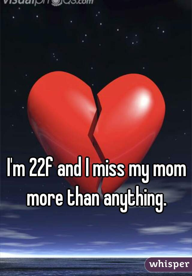 I'm 22f and I miss my mom more than anything.