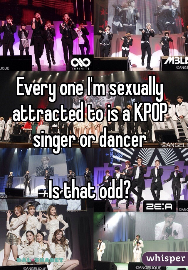 Every one I'm sexually attracted to is a KPOP singer or dancer  Is that odd?