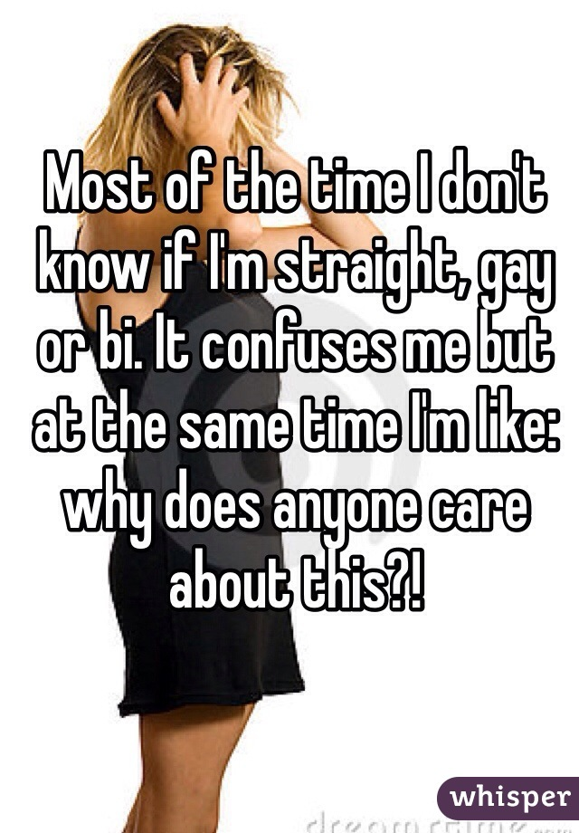 Most of the time I don't know if I'm straight, gay or bi. It confuses me but at the same time I'm like: why does anyone care about this?!