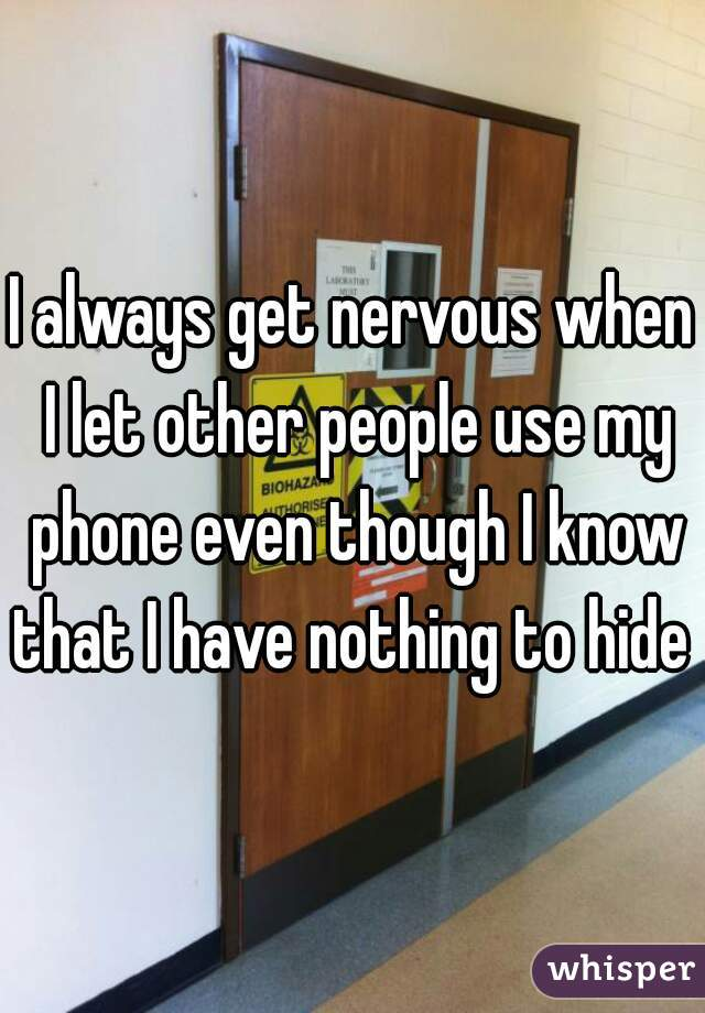 I always get nervous when I let other people use my phone even though I know that I have nothing to hide