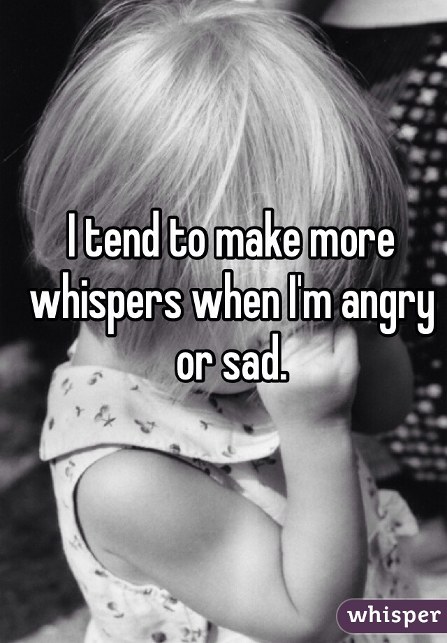 I tend to make more whispers when I'm angry or sad.