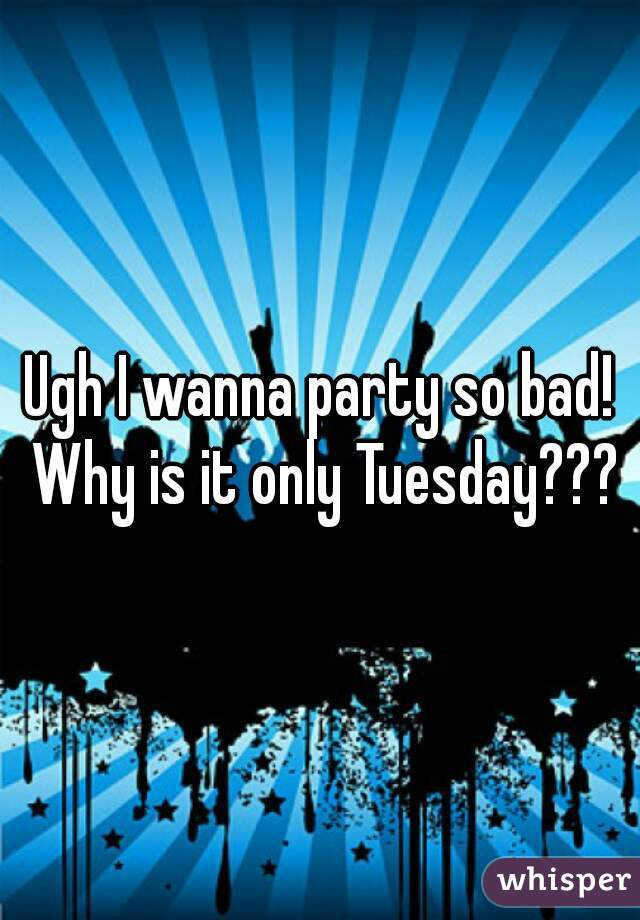 Ugh I wanna party so bad! Why is it only Tuesday???