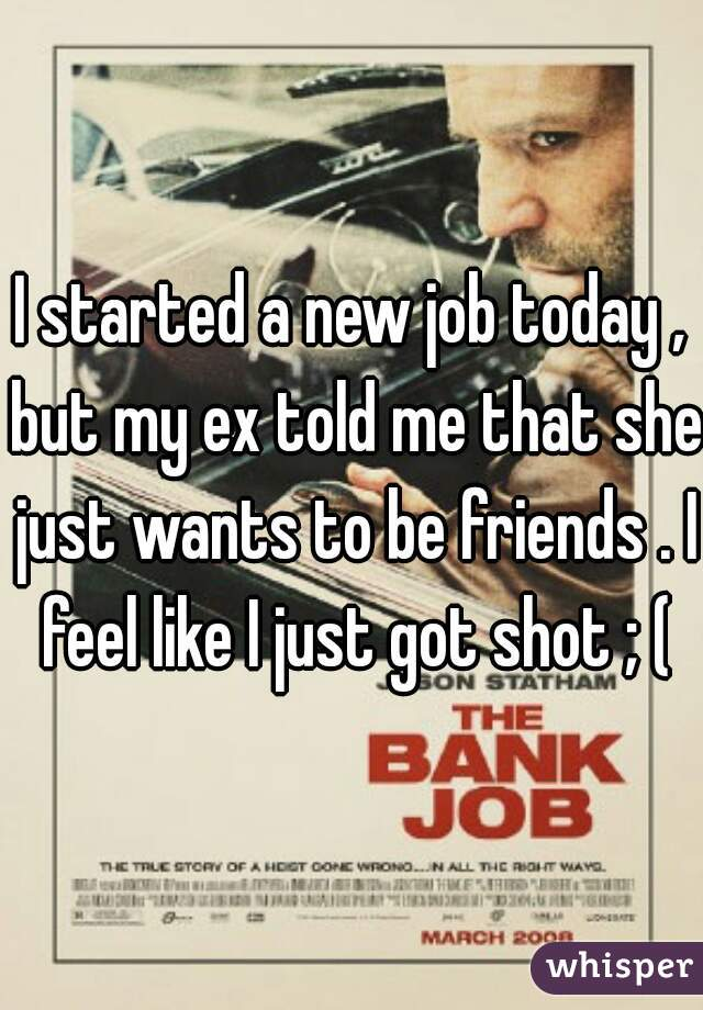 I started a new job today , but my ex told me that she just wants to be friends . I feel like I just got shot ; (