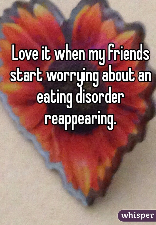 Love it when my friends start worrying about an eating disorder reappearing.