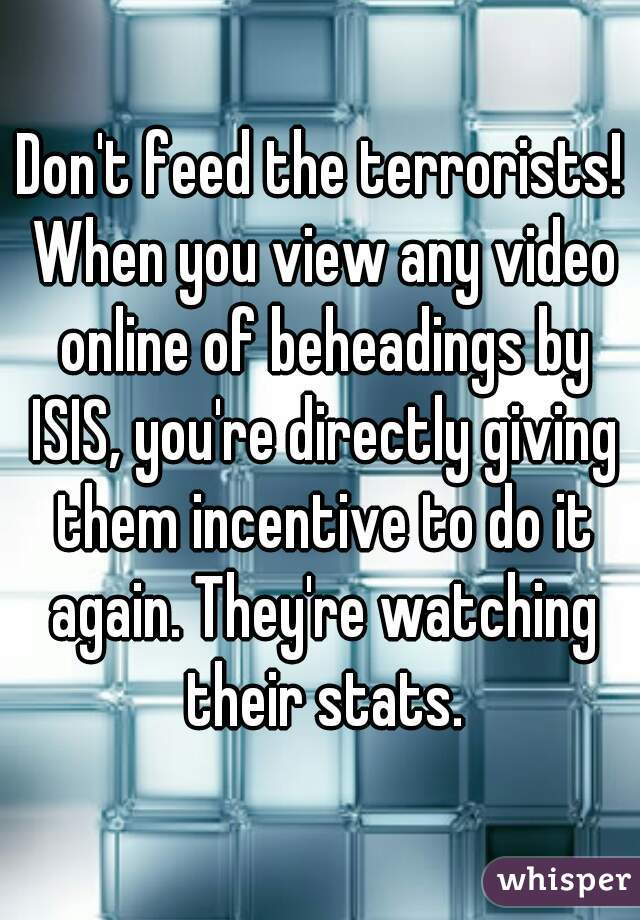 Don't feed the terrorists! When you view any video online of beheadings by ISIS, you're directly giving them incentive to do it again. They're watching their stats.