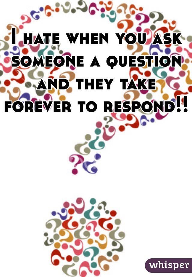 I hate when you ask someone a question and they take forever to respond!!