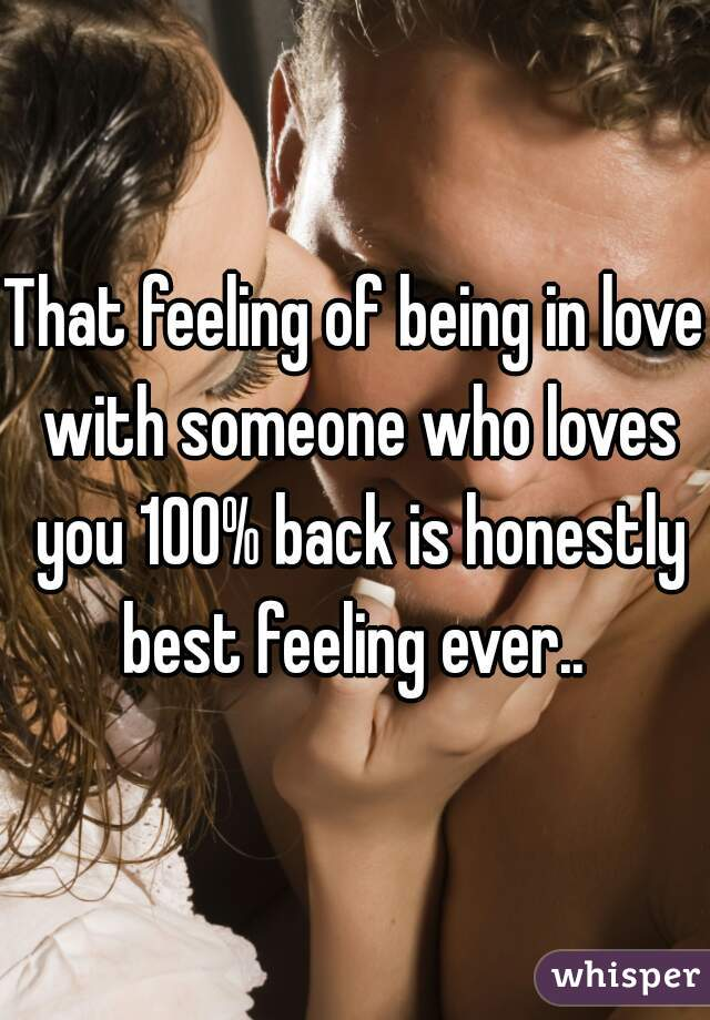 That feeling of being in love with someone who loves you 100% back is honestly best feeling ever..
