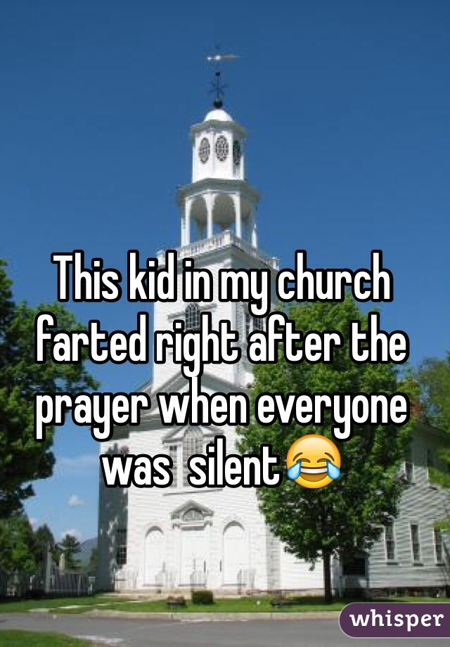 This kid in my church farted right after the prayer when everyone  was  silent😂