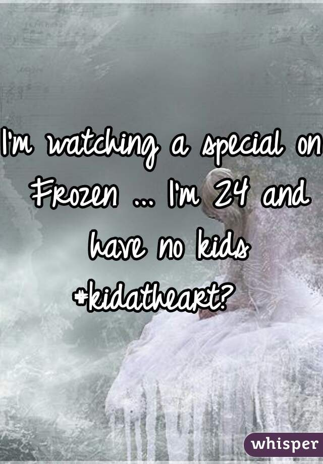 I'm watching a special on Frozen ... I'm 24 and have no kids #kidatheart?