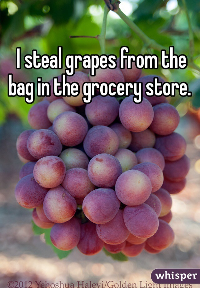 I steal grapes from the bag in the grocery store.