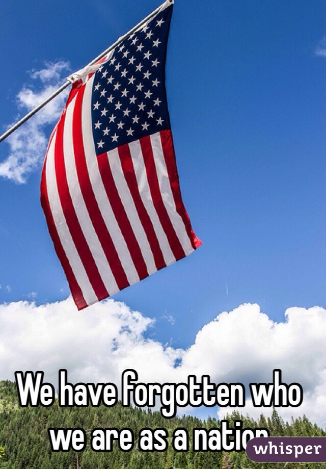 We have forgotten who we are as a nation