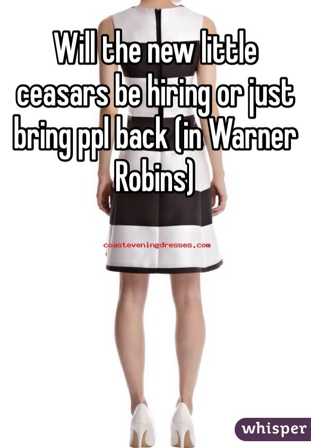 Will the new little ceasars be hiring or just bring ppl back (in Warner Robins)