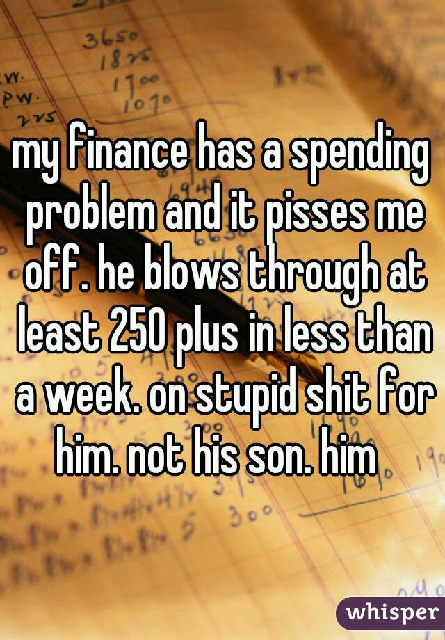 my finance has a spending problem and it pisses me off. he blows through at least 250 plus in less than a week. on stupid shit for him. not his son. him