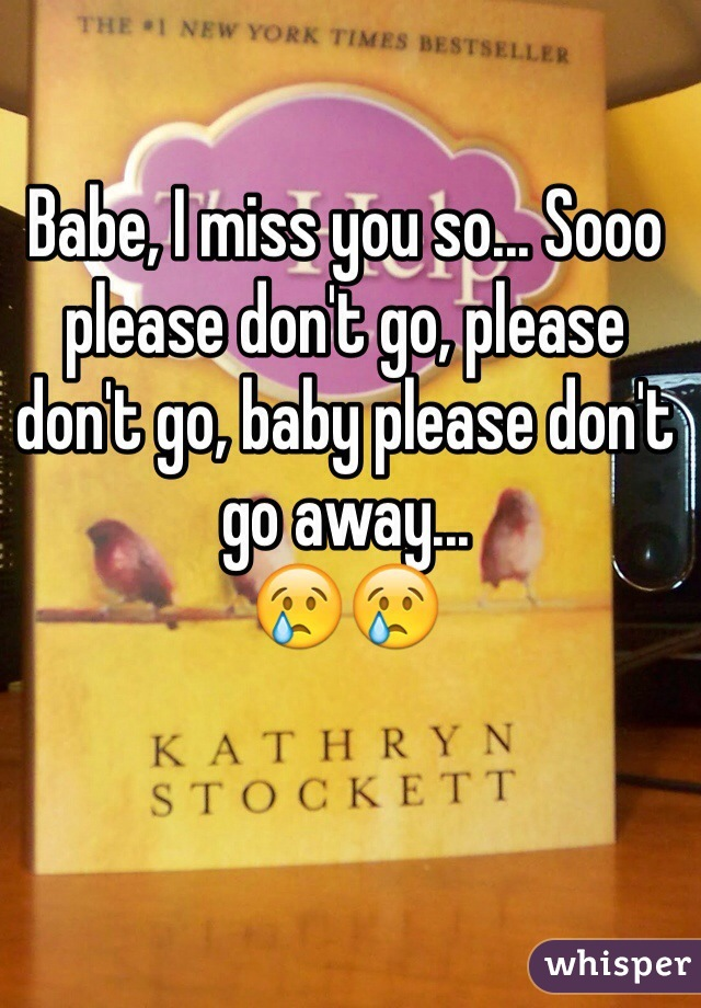 Babe, I miss you so... Sooo please don't go, please don't go, baby please don't go away... 😢😢