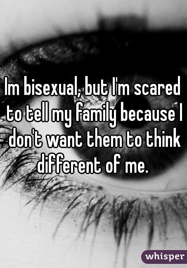 Im bisexual, but I'm scared to tell my family because I don't want them to think different of me.